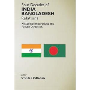 Four Decedes of India Bangladesh Relations Historical Imperatives And Future Direction: Smruti S ...