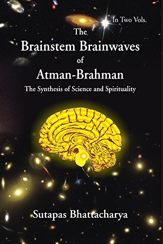The Brainstem Brainwaves of Atman-Brahman: The Synthesis of Science and Spirituality. Volume 1: ...
