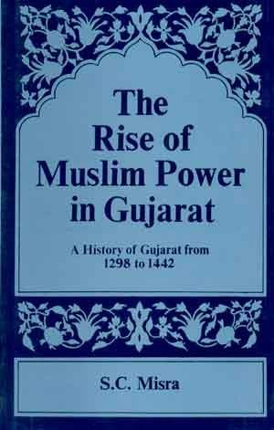 The Rise of Muslim Power in Gujarat: A History of Gujarat from 1298 to 1442: Satish C. Misra