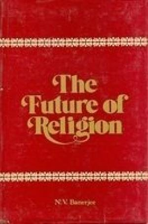The Future Of Religion: Nikunja Vihari Banerjee