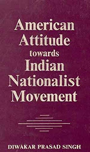 American Attitude Towards The Indian Nationalist Movement: Diwakar Prasad Singh, Foreword By Dr. R....