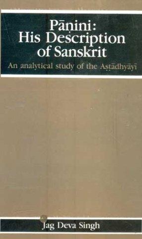 Panini: His Description Of Sanskrit: An Analytical Study Of The Astadhyayi: Jag Deva Singh, ...