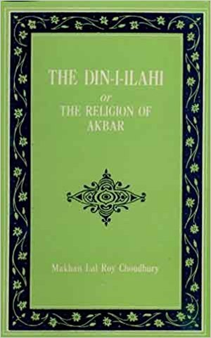 The Din-I-Ilahi Or The Religion Of Akbar: Makhan Lal Roy Choudhury