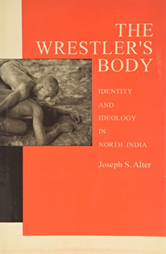 The Wrestlers Body: Identity and Idelology in North India: Joseph S. Alter