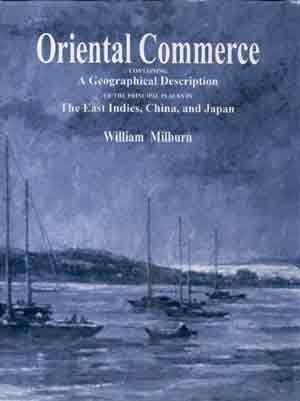 Oriental Commerce: Containing a Geographical Description of the Principal Places in the East Indies...