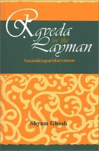 Rgveda for the Layman. Satasuktaparidarsanam: A Critical Survey of One Hundred Hymns of the Rgved...