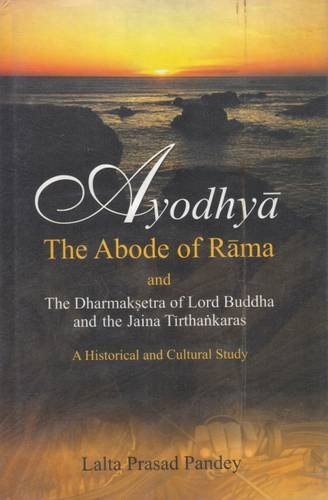 Ayodhya: The Abode Of Rama; And The Dharmaksetra Of Lord Buddha And The Jaina Tirthankaras; A ...
