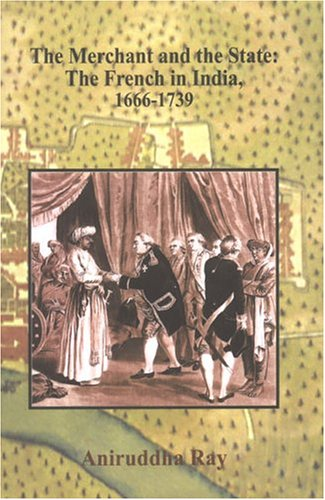 The Merchant And The State: The French In India, 1666-1739, 2 Vols: Aniruddha Ray