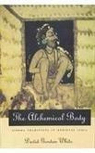 The Alchemical Body: Siddha Traditions in Medieval India: David Gordon White
