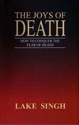 The Joys Of Death: How To Conquer The Fear Of Death (Paperback): Dr. Lake Singh