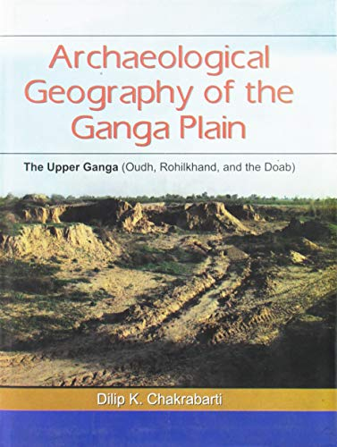 Archaeological Geography Of The Ganga Plain: The Upper Ganga (Oudh, Rohilkhand, And The Doab)