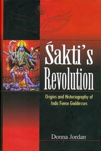 Sakti's Revolution: Origins and Historiography of Indic Fierce Goddesses: Donna Jordan