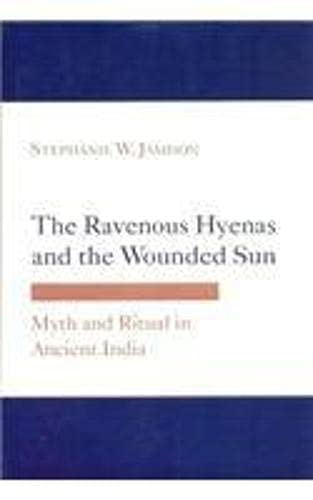 The Ravenous Hyenas and the Wounded Sun: Myth and Ritual in Ancient India: Stephanie W. Jamison
