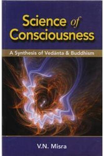 Science of Consciousness: A Synthesis of Vedanta and Buddhism: V.N. Misra
