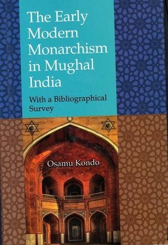 The Early Modern Monarchism in Mughal India: With A Bibliographical Survey: Osamu Kondo