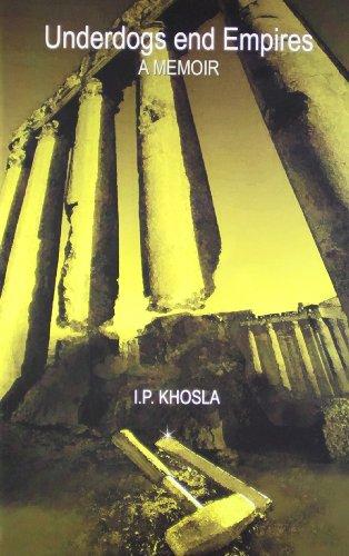 Underdogs End Empires: A Memoir: I.P. Khosla