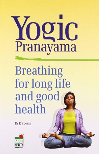Yogic Pranayama: Breathing for Long Life and Good Health: K.S. Joshi