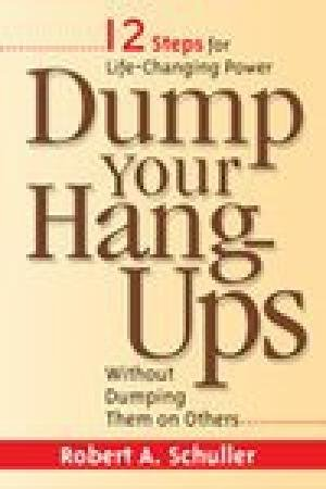 Dump Your Hang-Ups Without Dumping Them on Others: Robert A. Schuller