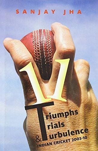 11 Triumphs Trials and Turbulence: Indian Cricket 2003-10: Sanjay Jha