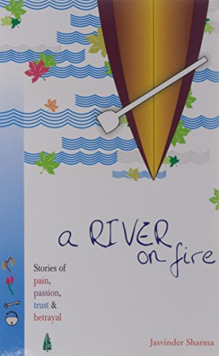 A River on Fire: Stories of Pain, Passion, Trust and Betrayal: Jasvinder Sharma