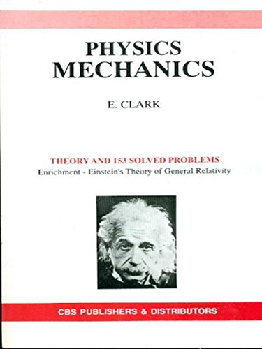 Physics Mechanics: Theory and 153 Solved Problems (Enrichment - Einstein`s Theory of General ...
