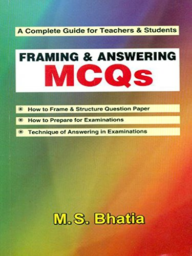 A Complete Guide for Teachers and Students: Framing and Answering MCQs: M.S. Bhatia