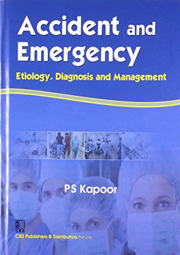 Accident and Emergency: Etiology, Diagnosis and Management: P.S. Kapoor
