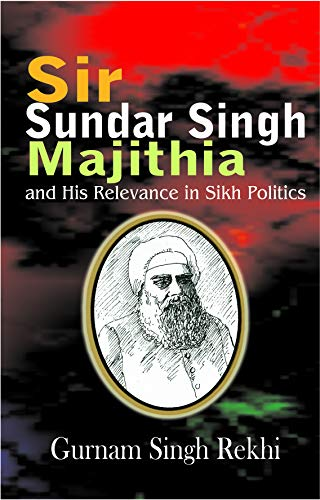 Sir Sunder Singh Majithia And His Relevance: Gurnam Singh Rekhi