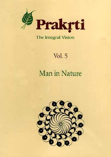 Prakrti. The Integral Vision. Volume 5. Man in Nature.