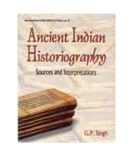 Ancient Indian Historiography: Sources and Interpretations: G.P. Singh