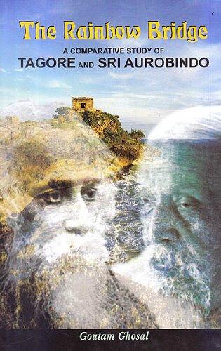 Rainbow Bridge: A Comparative Study of Tagore and Sri Aurobindo: Goutam Ghosal