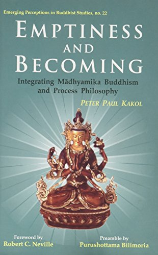 Emptiness and Becoming: Integrating, Madhyamika Buddhism and Process Philosophy: Peter Paul Kakol; ...