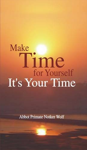Make time for yourself - it's your time / Abbot Primate Notker Wolf. Translated by Gerlinde Büchi...