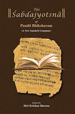 The Shabdajyotsna of Pandit Bhiksharam: A New Sahskrit Grammer: Shri Krishna Sharma (Ed.)
