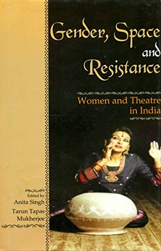 Gender Space and Resistance : Women and Theatre in India: edited by Anita Singh and Tarun Tapas ...