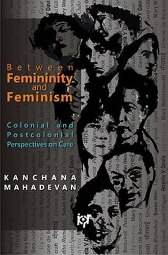 Between Femininity and Feminism: Colonial and Post-Control Perspective on Care: Kanchan Mahadevan