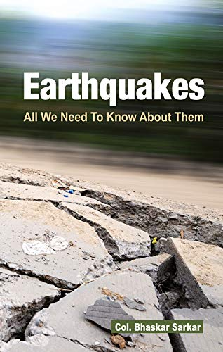 Earthquakes: All We Need To Know About Them: Col. Bhaskar Sarkar