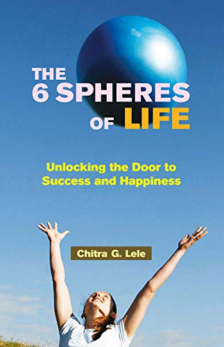 The 6 Spheres of Life: Unlocking the Door to Success and Happiness: Chitra G. Lele
