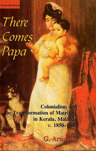 There Comes Papa: Colonialism and the Transformation of Matriliny in Kerala, Malabar, c. 1850-1940:...