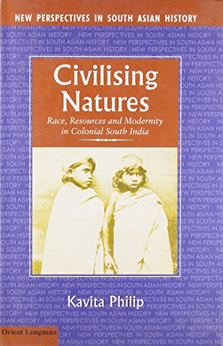 Civilising Natures: Race, Resources and Modernity in Colonial South India: Kavita Philip