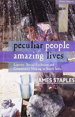 Peculiar People, Amazing Lives: Leprosy, Social Exclusion and Community Making in South India: ...