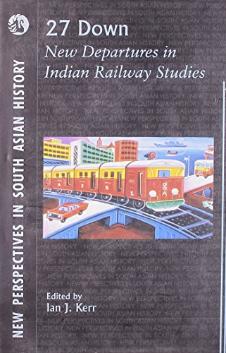 27 Down: New Departures in Indian Railway Studies (New Perspectives in South Asian History): Ian J....