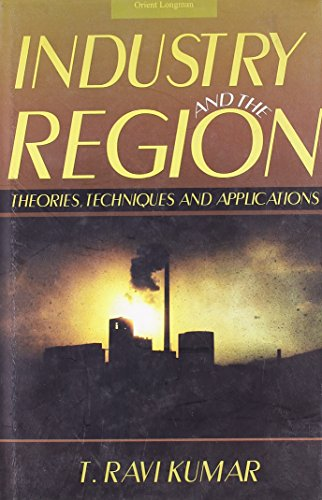 Industry and the Region: Theories, Techniques and Applications: T. Ravi Kumar
