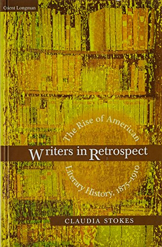 Writers in Retrospect: The Rise of American Literary History, 1875-1910: Claudia Stokes