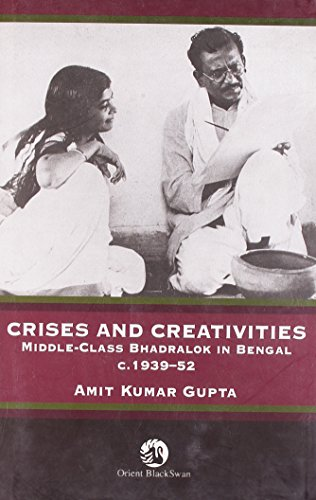 Crises and Creativities: Middle Class-Bhadralok in Bengal, C. 1939-52: Amit Kumar Gupta