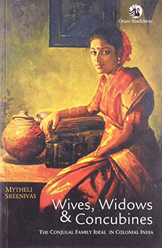 Wives, Widows & Concubines: The Conjugal Family in Colonial India: Mytheli Sreenivas
