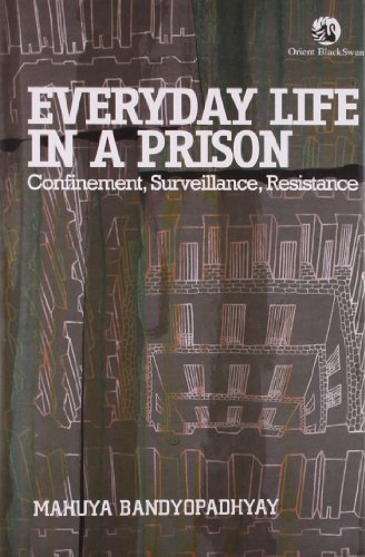 Everyday Life in a Prison: Confinementt, Surveillance, Resistance: Mahuya Bandyopadhyay