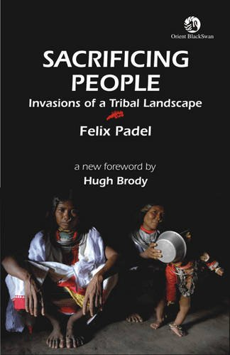 Sacrificing People: Invasions of a Tribal Landscape: Felix Padel