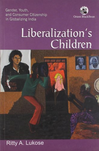 Liberalization's Children: Gender, Youth, and Consumer Citizenship in Globalizing India: Ritty...