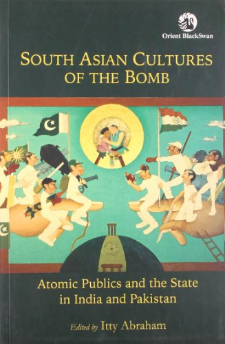 South Asian Cultures of the Bomb: Atomic Publics and the State in India and Pakistan: Itty Abraham ...